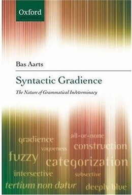 Book Syntactic Gradience: The Nature of Grammatical Indeterminacy by Bas Aarts