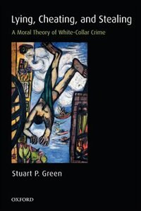 Book Lying, Cheating, and Stealing: A Moral Theory of White-Collar Crime by Stuart P. Green