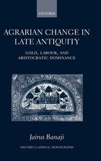 Book Agrarian Change in Late Antiquity: Gold, Labour, and Aristocratic Dominance by Jairus Banaji