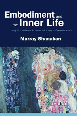 Book Embodiment and the inner life: Cognition and Consciousness in the Space of Possible Minds by Murray Shanahan