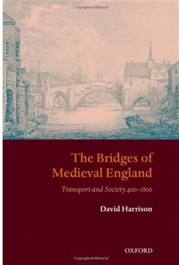 Book The Bridges Of Medieval England: Transport And Society 400-1800 by Harrison, David