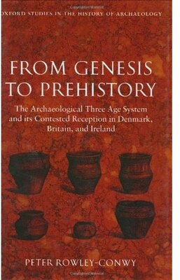 Book From Genesis to Prehistory: The Archaeological Three Age System and its Contested Reception in… by Peter Rowley-Conwy