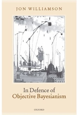 Book In Defence of Objective Bayesianism by Jon Williamson
