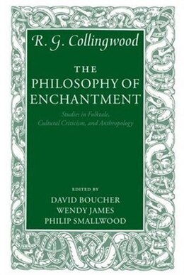 Book The Philosophy of Enchantment: Studies in Folktale, Cultural Criticism, and Anthropology by R. G. Collingwood