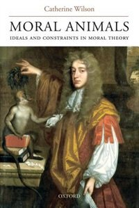 Book Moral Animals: Ideals and Constraints in Moral Theory by Catherine Wilson