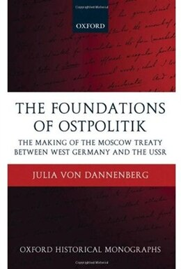 Book The Foundations of Ostpolitik: The Making of the Moscow Treaty between West Germany and the USSR by Julia von Dannenberg