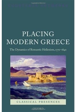 Book Placing Modern Greece: The Dynamics of Romantic Hellenism, 1770-1840 by Constanze Guthenke