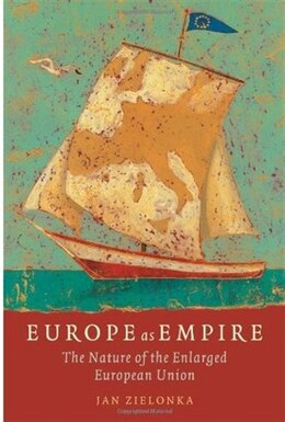 Book Europe as Empire: The Nature of the Enlarged European Union by Jan Zielonka
