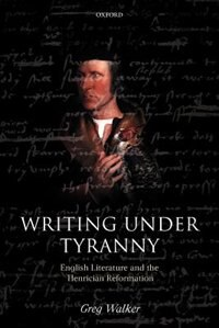 Book Writing Under Tyranny: English Literature and the Henrician Reformation by Greg Walker
