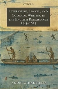 Book Literature, Travel, and Colonial Writing in the English Renaissance, 1545-1625 by Andrew Hadfield