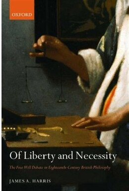 Book Of Liberty and Necessity: The Free Will Debate in Eighteenth-Century British Philosophy by James A. Harris