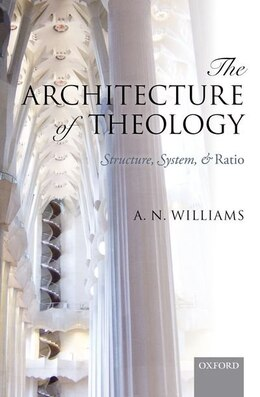 Book The Architecture of Theology: Structure, System, and Ratio by A. N. Williams