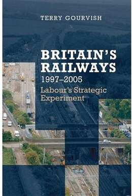 Book Britains Railway, 1997-2005: Labours Strategic Experiment by Terry Gourvish