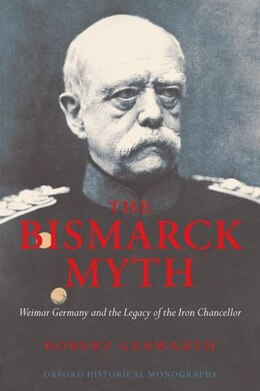 Book The Bismarck Myth: Weimar Germany and the Legacy of the Iron Chancellor by Robert Gerwarth