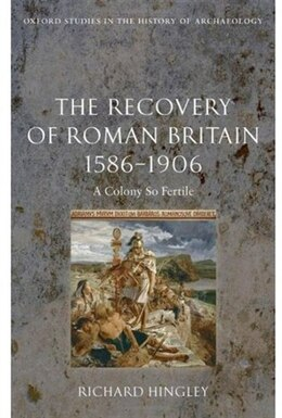 Book The Recovery of Roman Britain 1586-1906: A Colony So Fertile by Richard Hingley