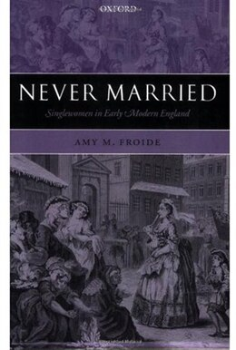 Book Never Married: Singlewomen in Early Modern England by Amy M. Froide