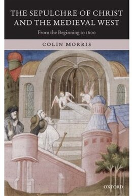 Book The Sepulchre of Christ and the Medieval West: From the Beginning to 1600 by Colin Morris