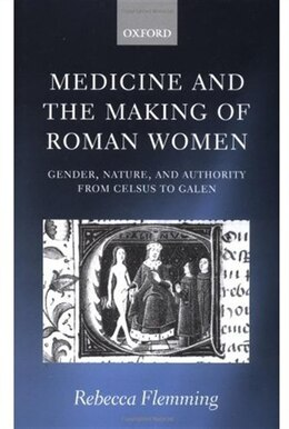 Book Medicine and the Making of Roman Women: Gender, Nature, and Authority from Celsus to Galen by Rebecca Flemming