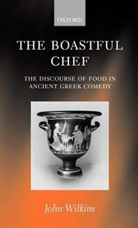 Book The Boastful Chef: The Discourse of Food in Ancient Greek Comedy by John Wilkins