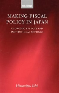 Book Making Fiscal Policy in Japan: Economic Effects and Institutional Settings by Hiromitsu Ishi