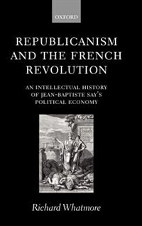 Book Republicanism and the French Revolution: An Intellectual History of Jean-Baptiste Says Political… by Richard Whatmore