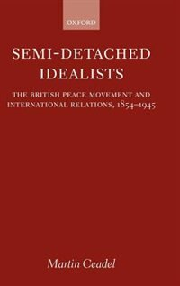 Semi-Detached Idealists: The British Peace Movement and International Relations, 1854-1945