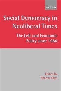 Book Social Democracy in Neoliberal Times: The Left and Economic Policy since 1980 by Andrew Glyn