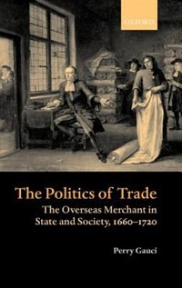 Book The Politics of Trade: The Overseas Merchant in State and Society, 1660-1720 by Perry Gauci