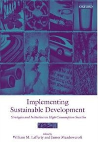 Book Implementing Sustainable Development: Strategies and Initiatives in High Consumption Societies by William M. Lafferty