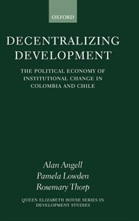 Book Decentralizing Development: The Political Economy of Institutional Change in Colombia and Chile by Alan Angell