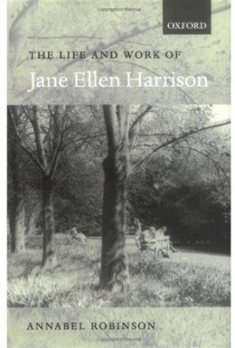 Book The Life and Work of Jane Ellen Harrison by Annabel Robinson