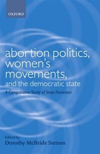 Book Abortion Politics, Womens Movements, and the Democratic State: A Comparative Study of State Feminism by Dorothy McBride Stetson