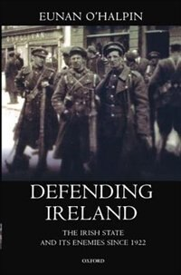Book Defending Ireland: The Irish State and its Enemies since 1922 by Eunan OHalpin