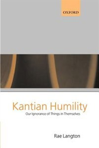 Book Kantian Humility: Our Ignorance of Things in Themselves by Rae Langton