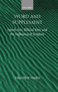 Book Word and Supplement: Speech Acts, Biblical Texts, and the Sufficiency of Scripture by Timothy Ward