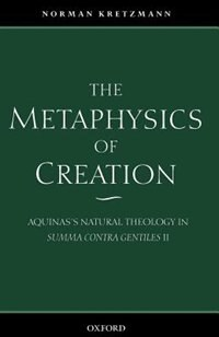 Book The Metaphysics of Creation: Aquinass Natural Theology in Summa contra gentiles II by Norman Kretzmann