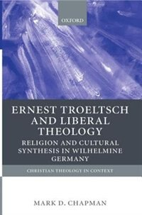 Book Ernst Troeltsch and Liberal Theology: Religion and Cultural Synthesis in Wilhelmine Germany by Mark Chapman