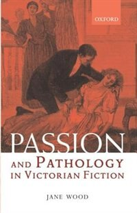 Book Passion and Pathology in Victorian Fiction by Jane Wood