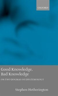 Book Good Knowledge, Bad Knowledge: On Two Dogmas of Epistemology by Stephen Hetherington
