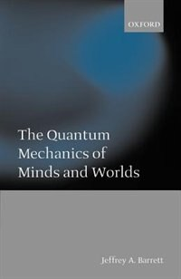 Book The Quantum Mechanics of Minds and Worlds: Quantum Mechanics Of Minds by Jeffrey A. Barrett