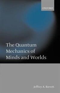 Book The Quantum Mechanics of Minds and Worlds: Quantum Mechanics Of Minds by Jeffrey A. Barrett