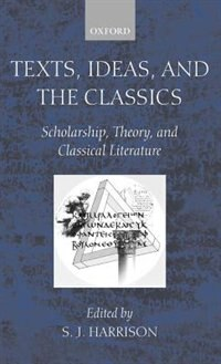 Book Texts, Ideas, and the Classics: Scholarship, Theory, and Classical Literature by S. J. Harrison