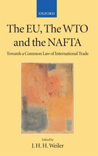 Book The EU, the WTO, and the NAFTA: Towards a Common Law of International Trade? by J. H. H. Weiler