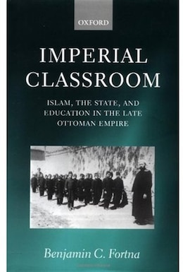 Book Imperial Classroom: Islam, the State, and Education in the Late Ottoman Empire by Benjamin C. Fortna