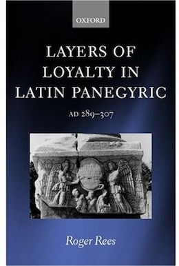 Book Layers of Loyalty in Latin Panegyric: AD 289 - 307 by Roger Rees