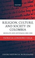 Religion, Society, and Culture in Colombia: Medellin and Antioquia, 1850-1930