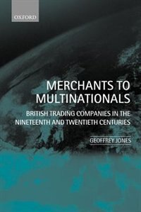 Book Merchants to Multinationals: British Trading Companies in the Nineteenth and Twentieth Centuries by Geoffrey Jones