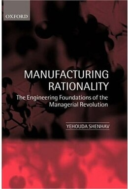Book Manufacturing Rationality: The Engineering Foundations of the Managerial Revolution by Yehouda Shenhav