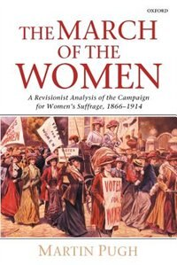 Book The March of the Women: A Revisionist Analysis of the Campaign for Womens Suffrage, 1866-1914 by Martin Pugh