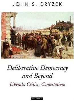 Book Deliberative Democracy and Beyond: Liberals, Critics, Contestations by John S. Dryzek